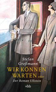 Stefan Großmann: Wir können warten oder Der Roman Ullstein