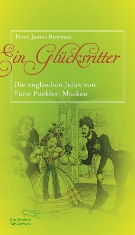 Peter James Bowman: Ein Glücksritter - Die englischen Jahre von Fürst Pückler-Muskau