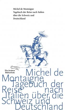 Michel de Montaigne: Tagebuch der Reise nach Italien über die Schweiz und Deutschland von 1580 bis 1581