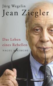 Jürg Wegelin: Jean Ziegler - Das Leben eines Rebellen