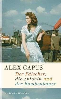 Alex Capus: Der Fälscher, die Spionin und der Bombenbauer